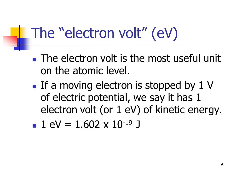 "9 The ""electron volt"" (eV) The electron volt is the most useful unit on the atomic level. If a moving electron is stopped by 1 V of electric potential"