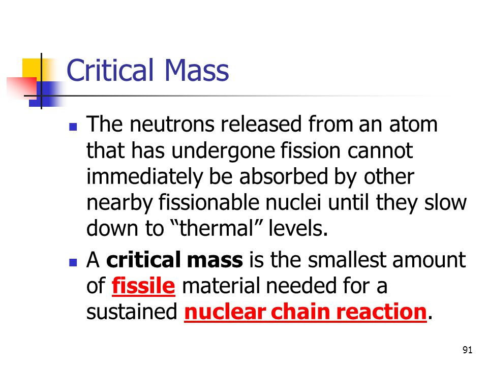 91 Critical Mass The neutrons released from an atom that has undergone fission cannot immediately be absorbed by other nearby fissionable nuclei until they slow down to thermal levels.