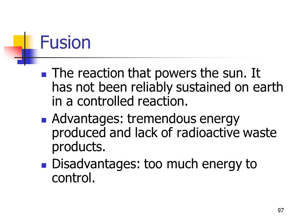 97 Fusion The reaction that powers the sun. It has not been reliably sustained on earth in a controlled reaction. Advantages: tremendous energy produc
