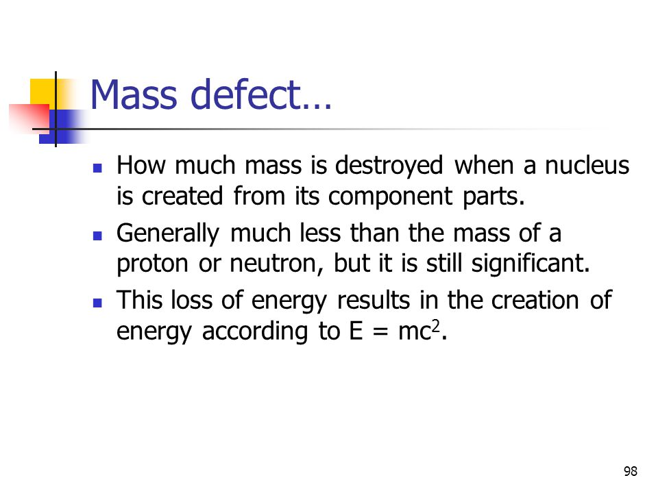 98 Mass defect… How much mass is destroyed when a nucleus is created from its component parts.