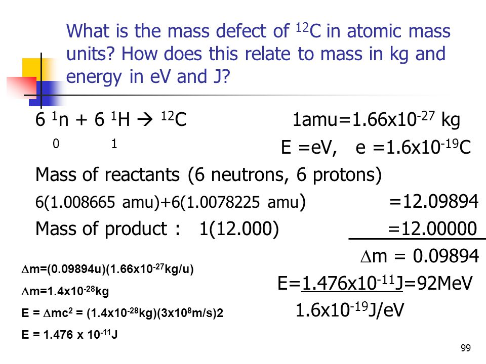 99 What is the mass defect of 12 C in atomic mass units? How does this relate to mass in kg and energy in eV and J? 6 1 n + 6 1 H  12 C 1amu=1.66x10