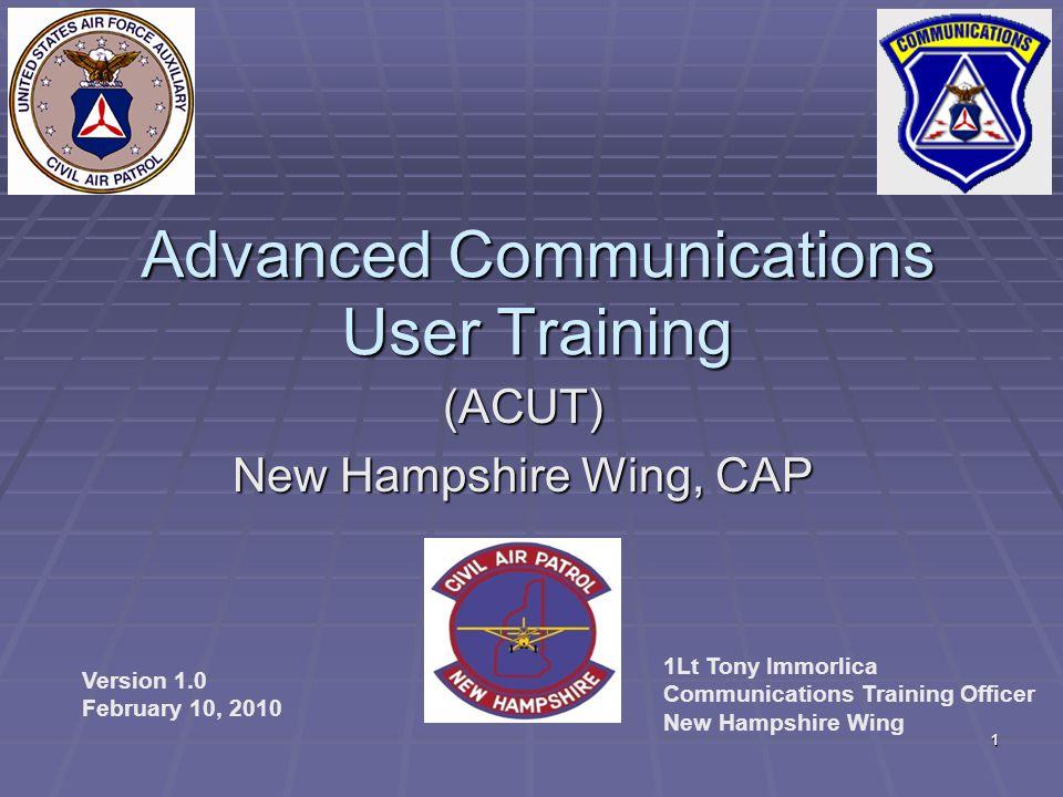 1 Advanced Communications User Training (ACUT) New Hampshire Wing, CAP Version 1.0 February 10, 2010 1Lt Tony Immorlica Communications Training Office