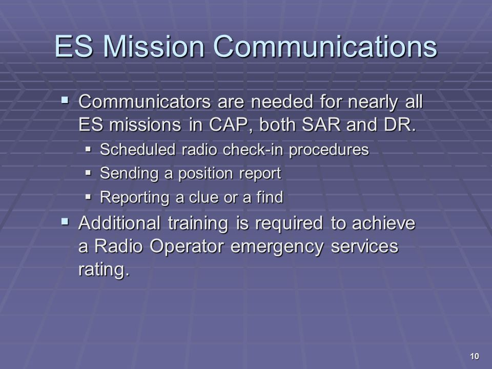 ES Mission Communications  Communicators are needed for nearly all ES missions in CAP, both SAR and DR.  Scheduled radio check-in procedures  Sendi