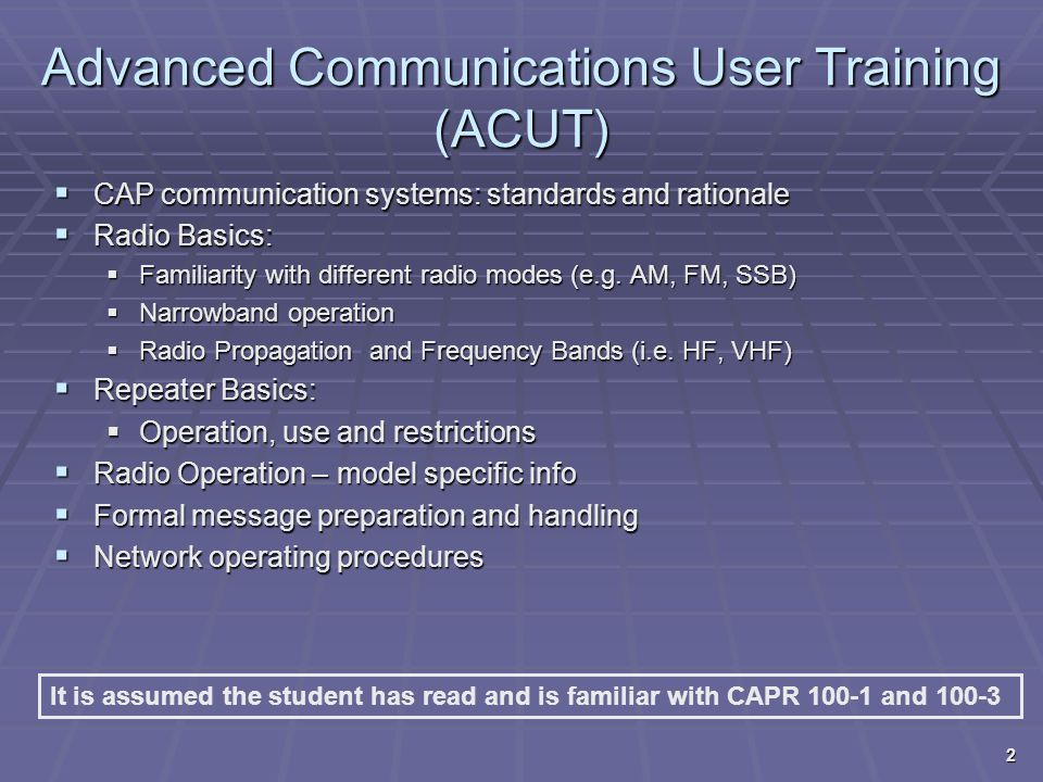 Advanced Communications User Training (ACUT)  CAP communication systems: standards and rationale  Radio Basics:  Familiarity with different radio m