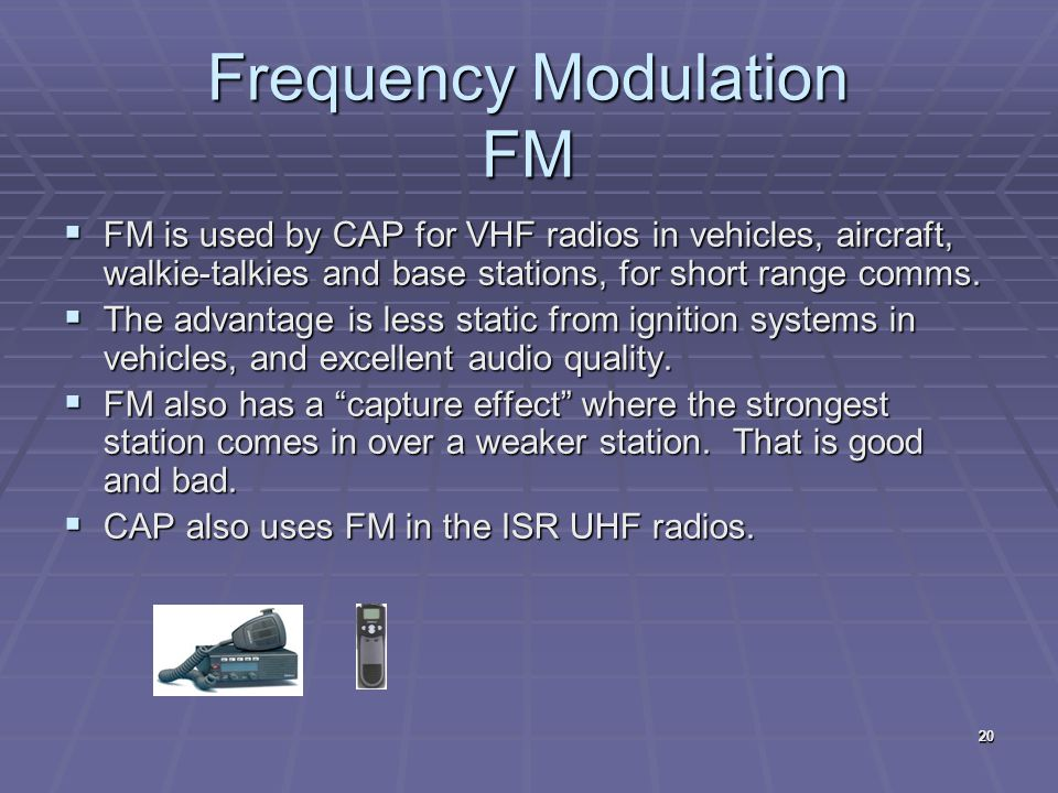 20  FM is used by CAP for VHF radios in vehicles, aircraft, walkie-talkies and base stations, for short range comms.  The advantage is less static f