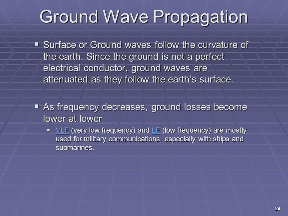 Ground Wave Propagation  Surface or Ground waves follow the curvature of the earth. Since the ground is not a perfect electrical conductor, ground wa