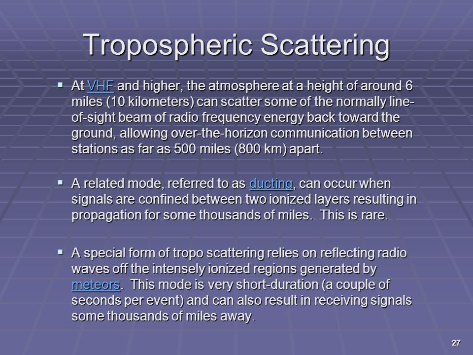 Tropospheric Scattering  At VHF and higher, the atmosphere at a height of around 6 miles (10 kilometers) can scatter some of the normally line- of-si