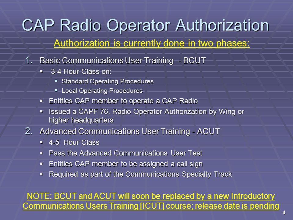 CAP Radio Operator Authorization 1. Basic Communications User Training - BCUT  3-4 Hour Class on:  Standard Operating Procedures  Local Operating P