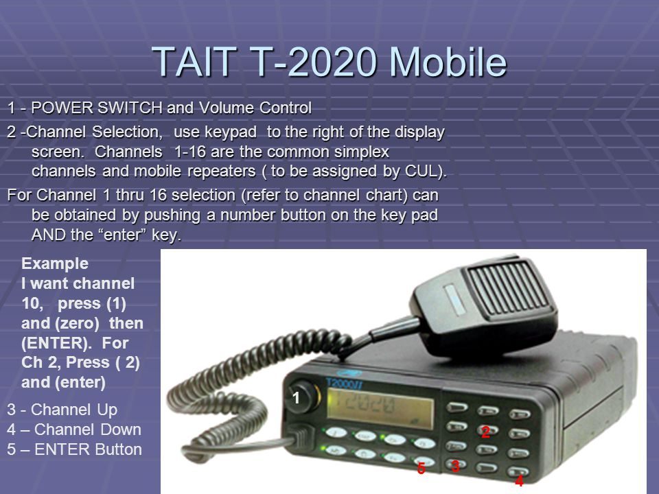 TAIT T-2020 Mobile 1 - POWER SWITCH and Volume Control 2 -Channel Selection, use keypad to the right of the display screen. Channels 1-16 are the comm
