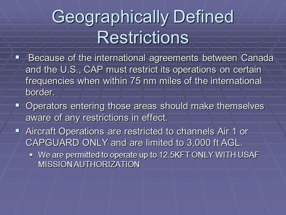 Geographically Defined Restrictions  Because of the international agreements between Canada and the U.S., CAP must restrict its operations on certain