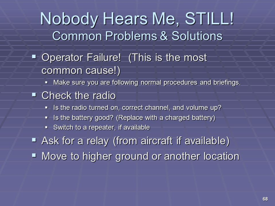 Nobody Hears Me, STILL! Common Problems & Solutions  Operator Failure! (This is the most common cause!)  Make sure you are following normal procedur
