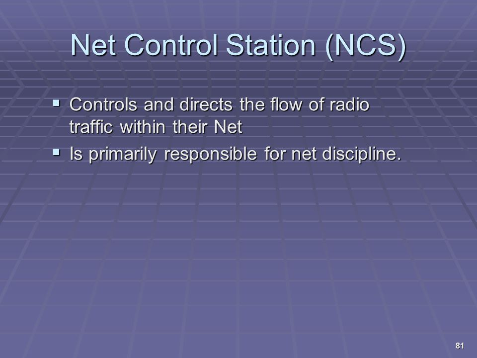 Net Control Station (NCS)  Controls and directs the flow of radio traffic within their Net  Is primarily responsible for net discipline. 81