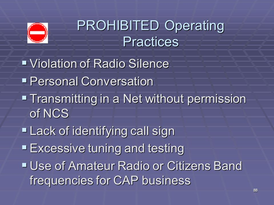 PROHIBITED Operating Practices  Violation of Radio Silence  Personal Conversation  Transmitting in a Net without permission of NCS  Lack of identi