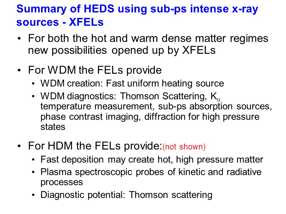 Summary of HEDS using sub-ps intense x-ray sources - XFELs For both the hot and warm dense matter regimes new possibilities opened up by XFELs For WDM the FELs provide WDM creation: Fast uniform heating source WDM diagnostics: Thomson Scattering, K  temperature measurement, sub-ps absorption sources, phase contrast imaging, diffraction for high pressure states For HDM the FELs provide: (not shown) Fast deposition may create hot, high pressure matter Plasma spectroscopic probes of kinetic and radiative processes Diagnostic potential: Thomson scattering