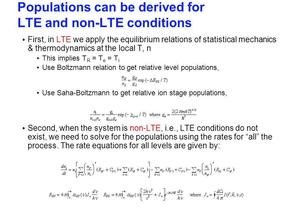 Populations can be derived for LTE and non-LTE conditions First, in LTE we apply the equilibrium relations of statistical mechanics & thermodynamics at the local T, n This implies T R = T e = T i Use Boltzmann relation to get relative level populations, Use Saha-Boltzmann to get relative ion stage populations, Second, when the system is non-LTE, i.e., LTE conditions do not exist, we need to solve for the populations using the rates for all the process.