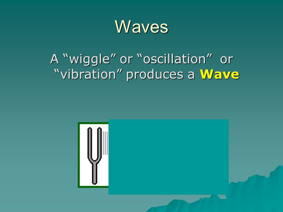 """Waves A """"wiggle"""" or """"oscillation"""" or """"vibration"""" produces a Wave"""