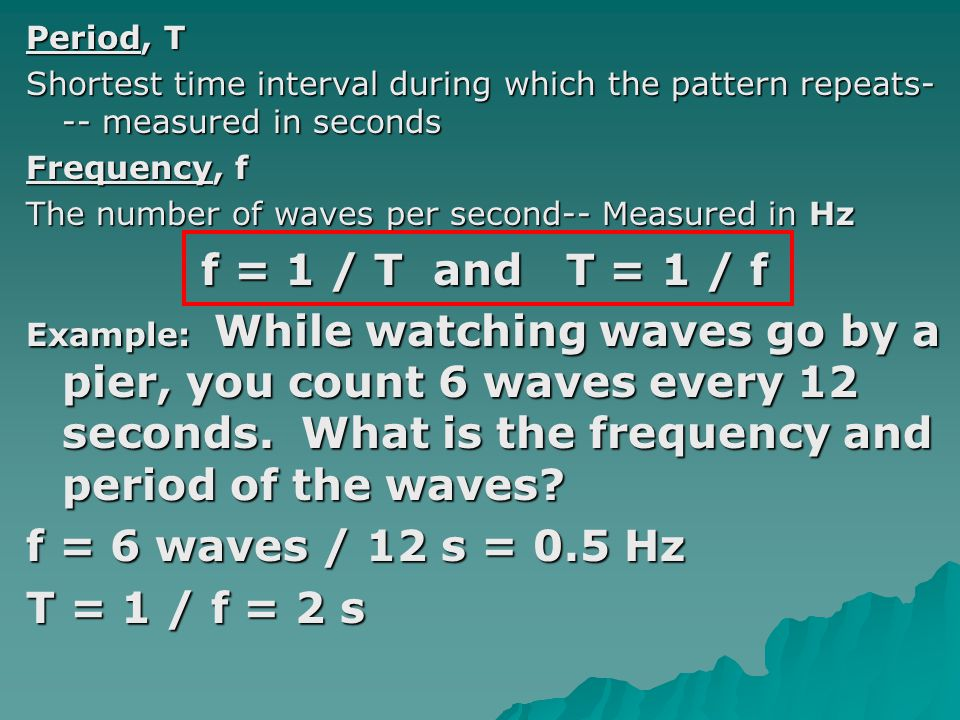 Period, T Shortest time interval during which the pattern repeats- -- measured in seconds Frequency, f The number of waves per second-- Measured in Hz
