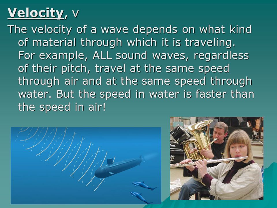 Velocity, v The velocity of a wave depends on what kind of material through which it is traveling. For example, ALL sound waves, regardless of their p