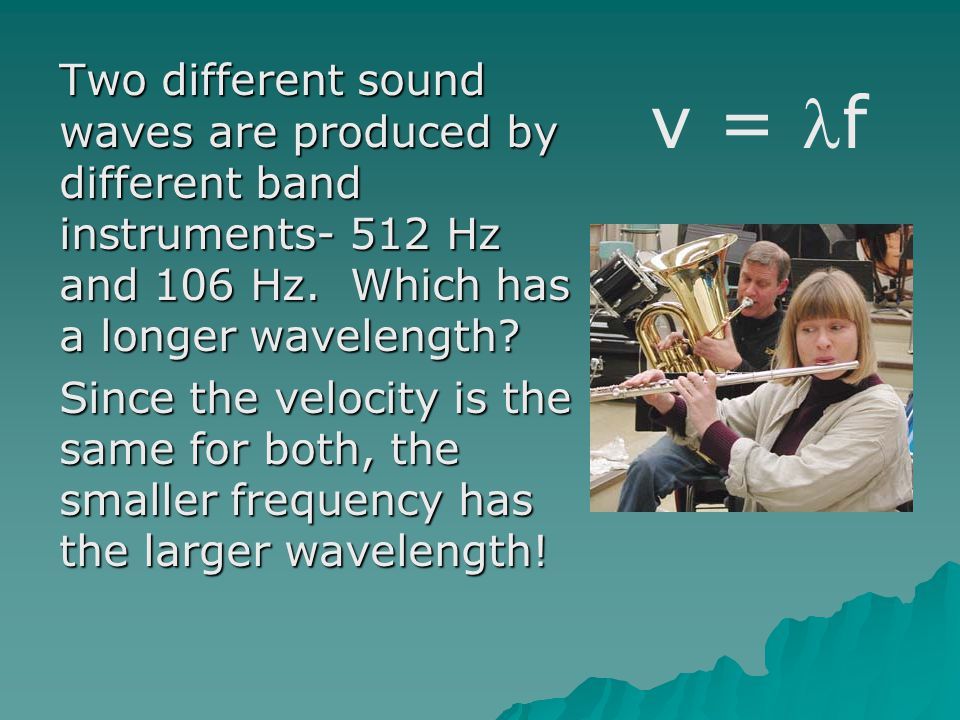 Two different sound waves are produced by different band instruments- 512 Hz and 106 Hz. Which has a longer wavelength? Since the velocity is the same