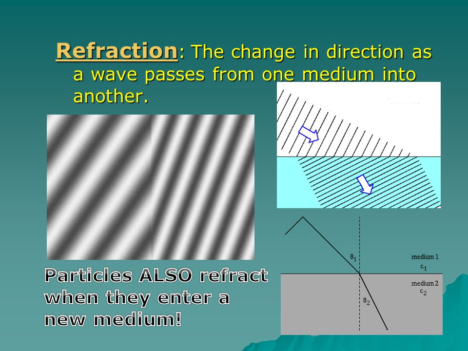 Refraction Refraction : The change in direction as a wave passes from one medium into another. Refraction