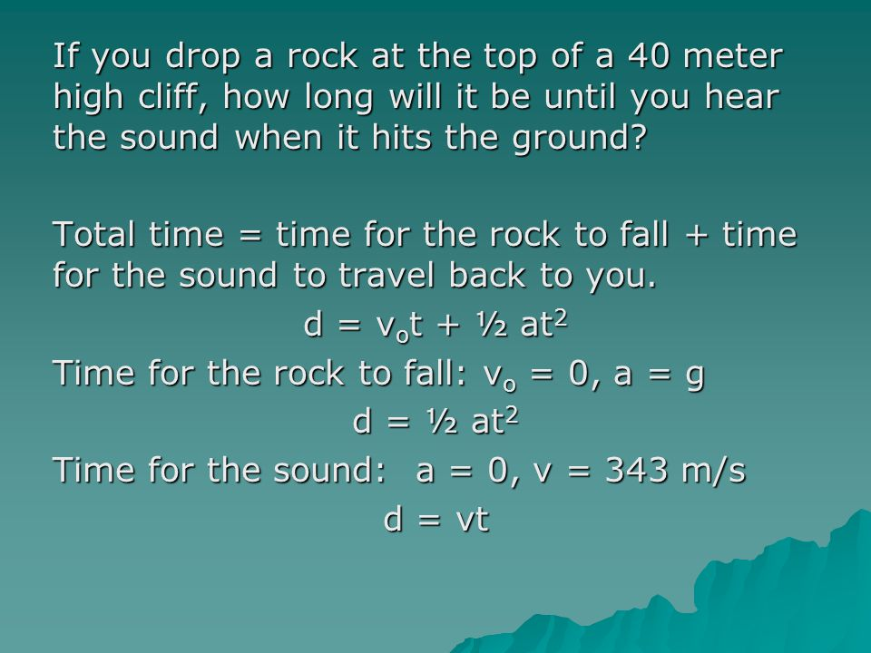 If you drop a rock at the top of a 40 meter high cliff, how long will it be until you hear the sound when it hits the ground? Total time = time for th