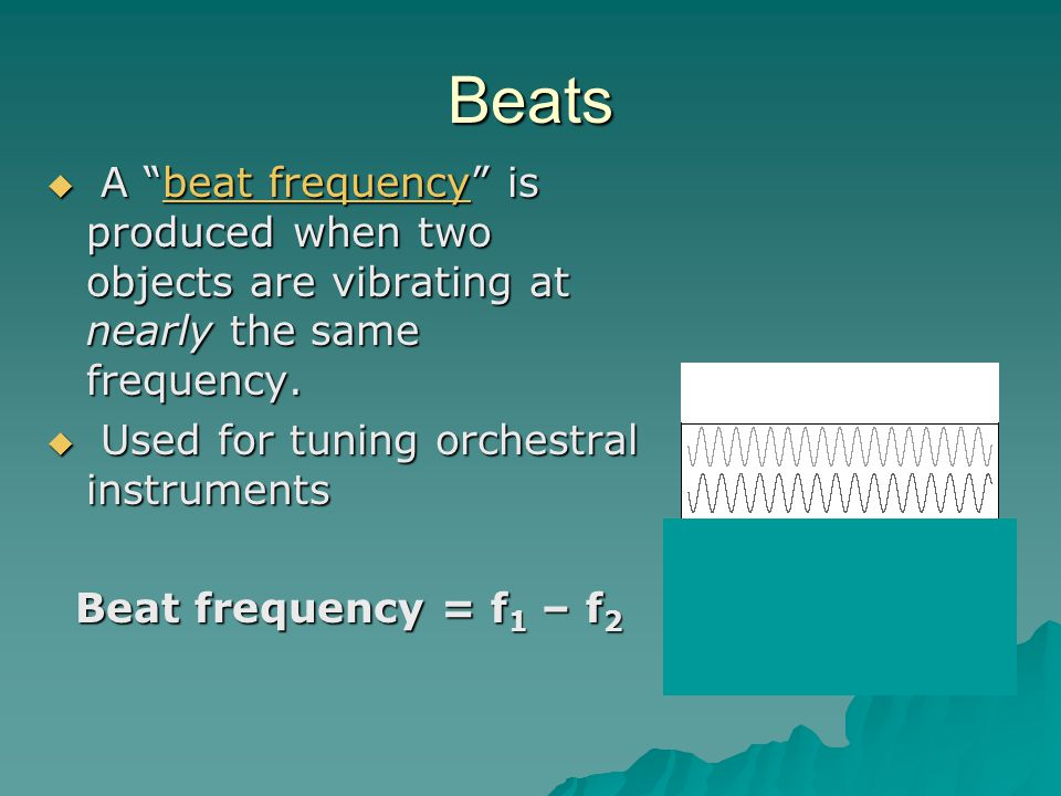 """Beats  A """"beat frequency"""" is produced when two objects are vibrating at nearly the same frequency. beat frequencybeat frequency  Used for tuning orc"""