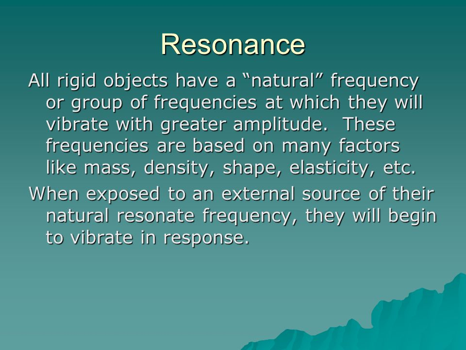 """Resonance All rigid objects have a """"natural"""" frequency or group of frequencies at which they will vibrate with greater amplitude. These frequencies ar"""