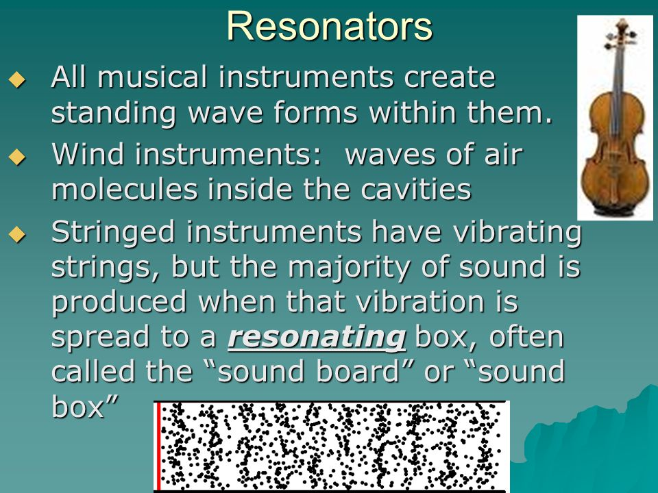 Resonators  All musical instruments create standing wave forms within them.  Wind instruments: waves of air molecules inside the cavities  Stringed
