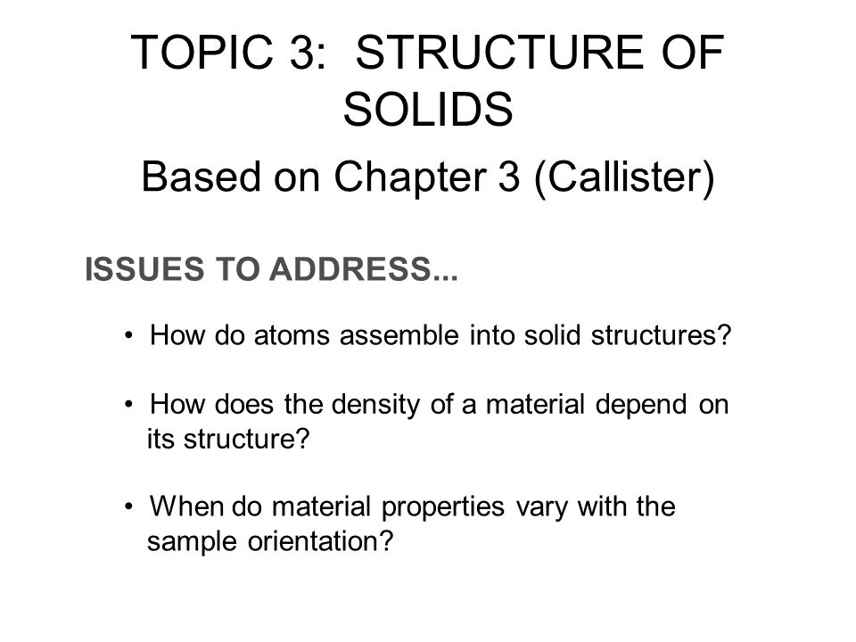 ISSUES TO ADDRESS... How do atoms assemble into solid structures? How does the density of a material depend on its structure? When do material propert