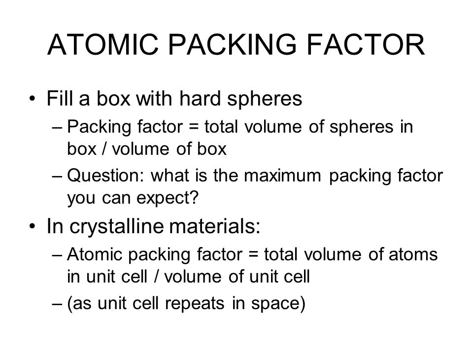 ATOMIC PACKING FACTOR Fill a box with hard spheres –Packing factor = total volume of spheres in box / volume of box –Question: what is the maximum pac