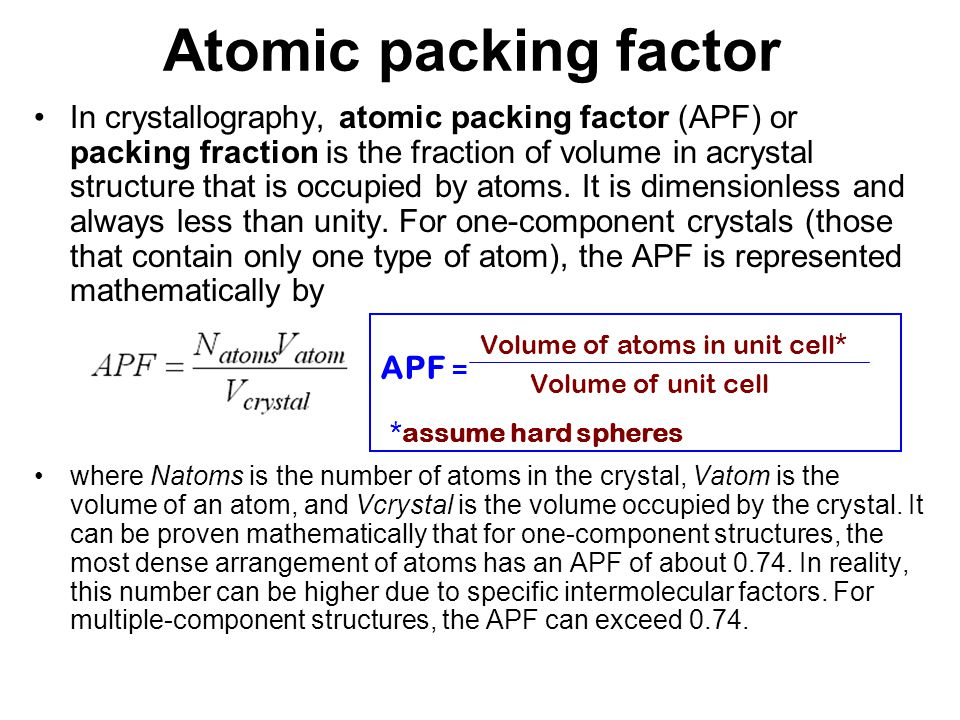 APF for a simple cubic structure = 0.52 ATOMIC PACKING FACTOR contains 8 x 1/8 = 1atom/unit cell Adapted from Fig.