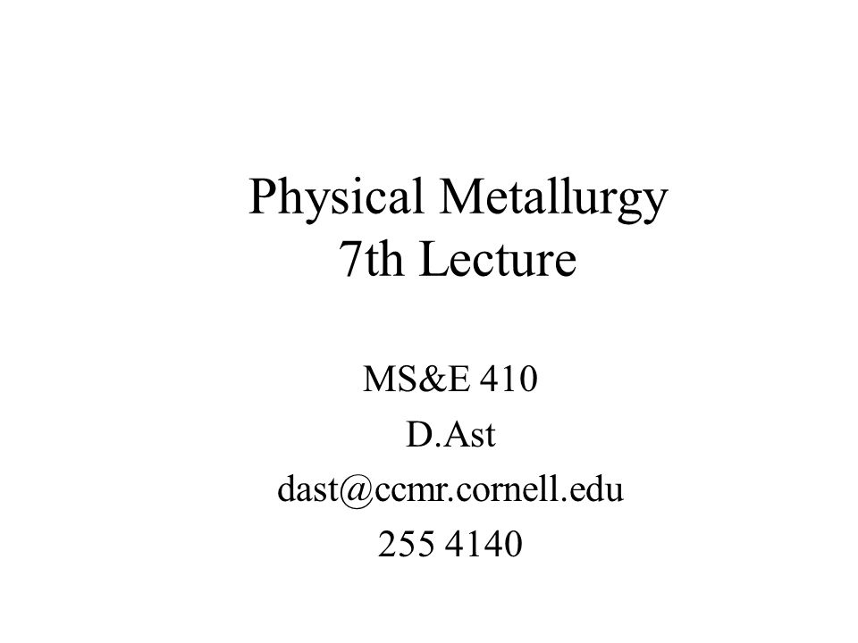 Physical Metallurgy 7th Lecture MS&E 410 D.Ast dast@ccmr.cornell.edu 255 4140