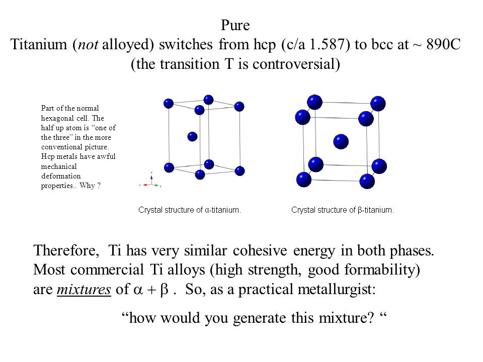 Pure Titanium (not alloyed) switches from hcp (c/a 1.587) to bcc at ~ 890C (the transition T is controversial) Therefore, Ti has very similar cohesive energy in both phases.