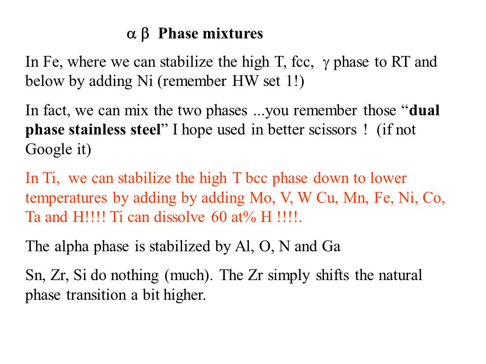 In Fe, where we can stabilize the high T, fcc,  phase to RT and below by adding Ni (remember HW set 1!) In fact, we can mix the two phases...you remember those dual phase stainless steel I hope used in better scissors .