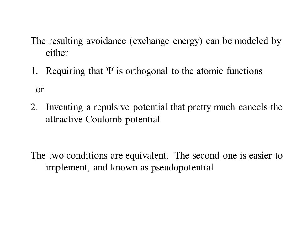 The resulting avoidance (exchange energy) can be modeled by either 1.Requiring that  is orthogonal to the atomic functions or 2.Inventing a repulsive potential that pretty much cancels the attractive Coulomb potential The two conditions are equivalent.
