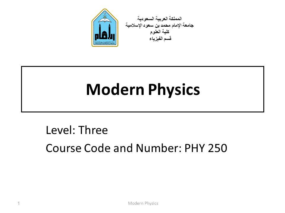 Modern Physics Level: Three Course Code and Number: PHY 250 1Modern Physics المملكة العربية السعودية جامعة الإمام محمد بن سعود الإسلامية كلية العلوم ق