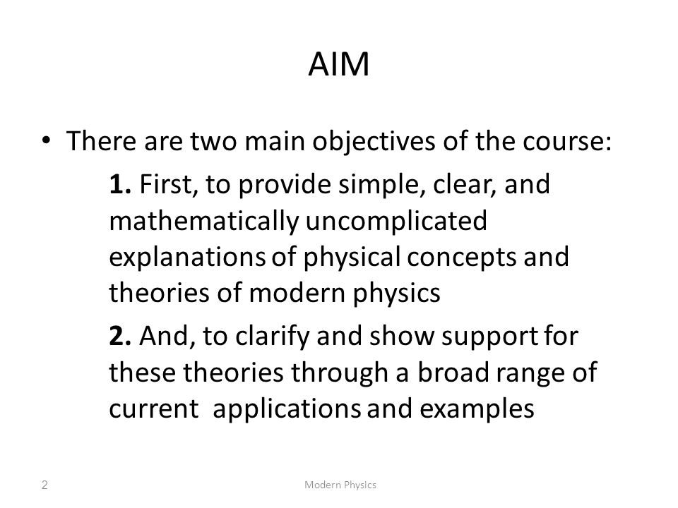 AIM There are two main objectives of the course: 1. First, to provide simple, clear, and mathematically uncomplicated explanations of physical concept
