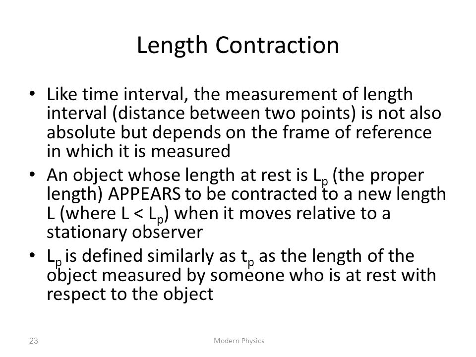 Length Contraction Like time interval, the measurement of length interval (distance between two points) is not also absolute but depends on the frame