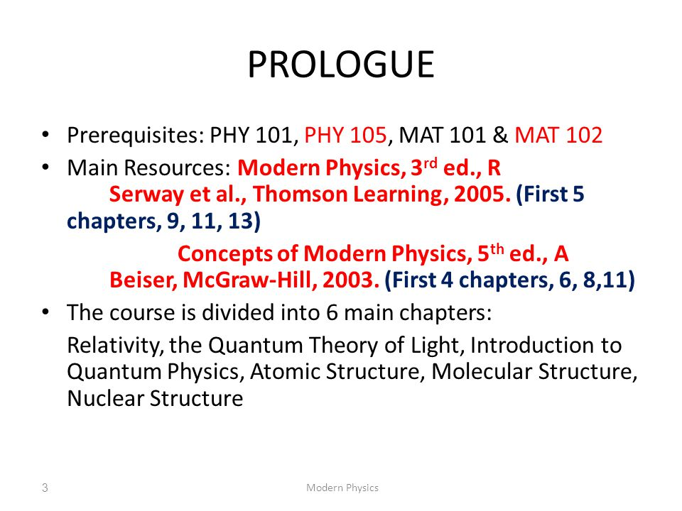 PROLOGUE Prerequisites: PHY 101, PHY 105, MAT 101 & MAT 102 Main Resources: Modern Physics, 3 rd ed., R Serway et al., Thomson Learning, 2005. (First