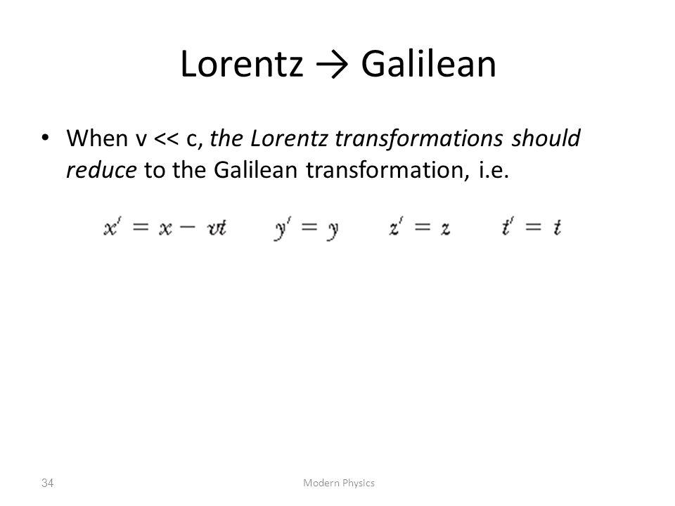 Lorentz → Galilean When v << c, the Lorentz transformations should reduce to the Galilean transformation, i.e. Modern Physics34