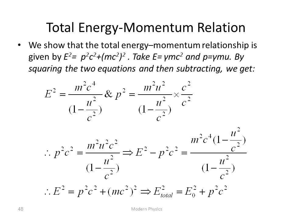 Total Energy-Momentum Relation We show that the total energy–momentum relationship is given by E 2 = p 2 c 2 +(mc 2 ) 2. Take E= γmc 2 and p=γmu. By s