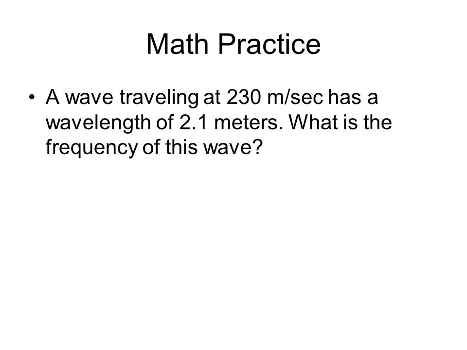 Math Practice A wave traveling at 230 m/sec has a wavelength of 2.1 meters. What is the frequency of this wave?