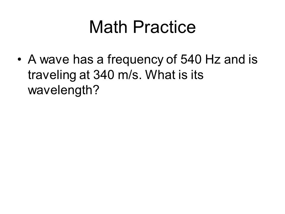 Math Practice A wave has a frequency of 540 Hz and is traveling at 340 m/s. What is its wavelength?