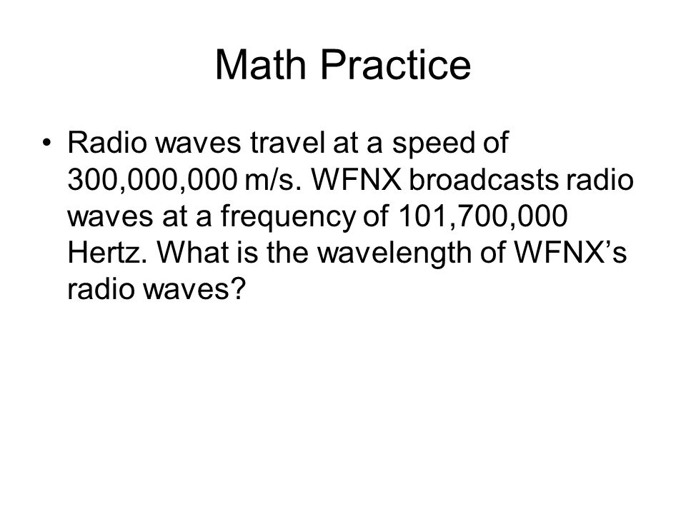 Math Practice Radio waves travel at a speed of 300,000,000 m/s. WFNX broadcasts radio waves at a frequency of 101,700,000 Hertz. What is the wavelengt