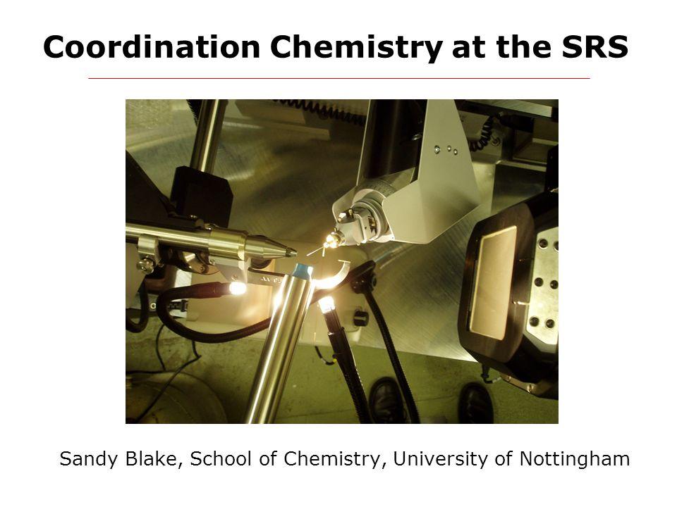 Coordination Chemistry at the SRS Sandy Blake, School of Chemistry, University of Nottingham