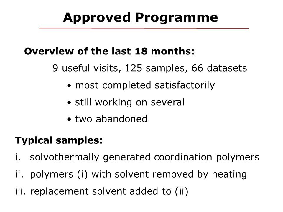 Approved Programme Overview of the last 18 months: 9 useful visits, 125 samples, 66 datasets most completed satisfactorily still working on several two abandoned Typical samples: i.