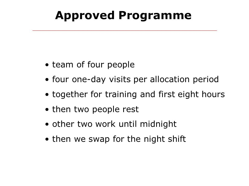 Approved Programme team of four people four one-day visits per allocation period together for training and first eight hours then two people rest other two work until midnight then we swap for the night shift