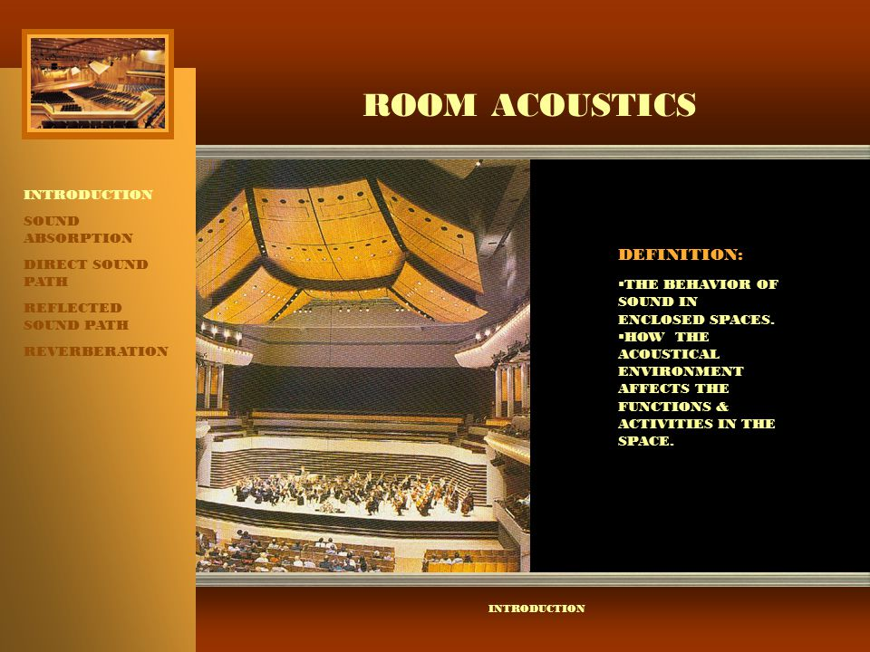 ROOM ACOUSTICS INTRODUCTION SOUND ABSORPTION DIRECT SOUND PATH REFLECTED SOUND PATH REVERBERATION INTRODUCTION SOUND DISTRIBUTION:  ROOM SHAPE  PLACEMENT OF REFLECTIVE AND ABSORPTIVE SURFACES.