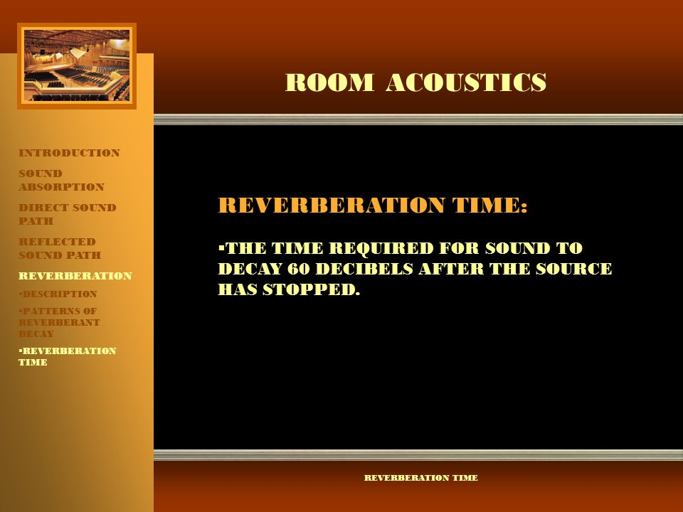 ROOM ACOUSTICS INTRODUCTION SOUND ABSORPTION DIRECT SOUND PATH REFLECTED SOUND PATH REVERBERATION  DESCRIPTION  PATTERNS OF REVERBERANT DECAY  REVE