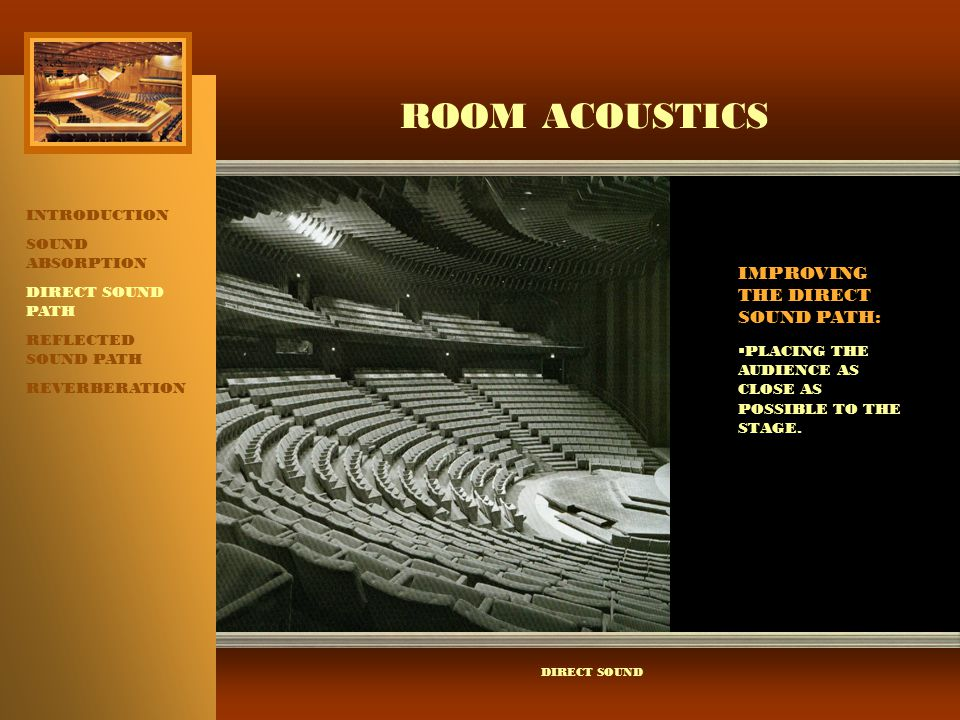ROOM ACOUSTICS INTRODUCTION SOUND ABSORPTION DIRECT SOUND PATH REFLECTED SOUND PATH REVERBERATION PLACING THE AUDIENCE AS CLOSE AS POSSIBLE TO THE STAGE.